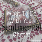How to Keep Sentimental Things, But Reduce Your Clutter